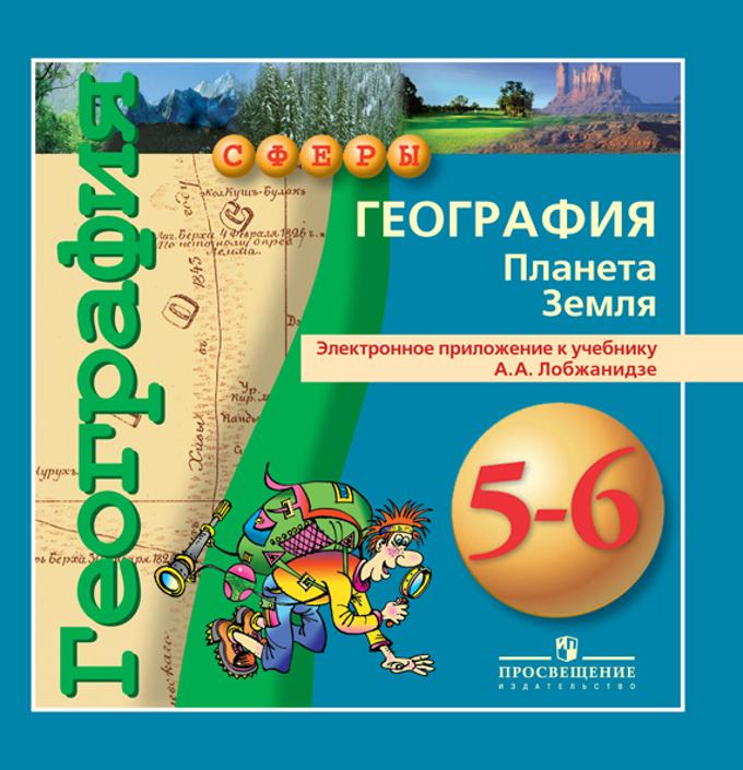 Электронное приложение планета земля к учебнику география 5 6 класс а.а лобжанидзе